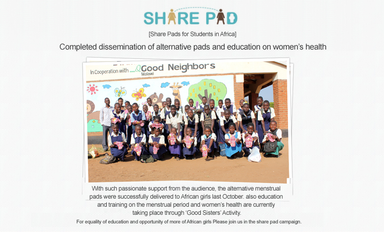 SHARE PAD  					[Share Pads for Students in Africa]  					Completed dissemination of alternative pads and education on women's health  					With such passionate support from the audience, the alternative menstrual  					pads were successfully delivered to African girls last October. also education  					and training on the menstrual period and women's health are currently  					taking place through 'Good Sisters' Activity.  					For equality of education and opportunity of more of African girls Please join us in the share pad campaign.