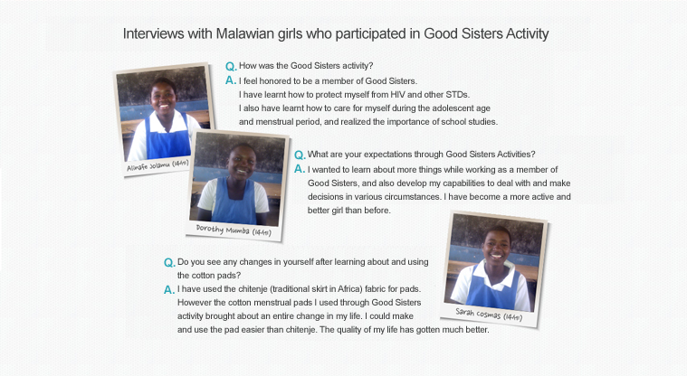 Interviews with Malawian girls who participated in Good Sisters Activity  					Q.How was the Good Sisters activity?  					A.I feel honored to be a member of Good Sisters.  					I have learnt how to protect myself from HIV and other STDs.  					I also have learnt how to care for myself during the adolescent age  					and menstrual period, and realized the importance of school studies.   					Q.What are your expectations through Good Sisters Activities?  					A.I wanted to learn about more things while working as a member of  					Good Sisters, and also develop my capabilities to deal with and make  					decisions in various circumstances. I have become a more active and  					better girl than before.   					Q.Do you see any changes in yourself after learning about and using the cotton pads? 					A.I have used the chitenje (traditional skirt in Africa) fabric for pads.  					However the cotton menstrual pads I used through Good Sisters  					activity brought about an entire change in my life. I could make  					and use the pad easier than chitenje. The quality of my life has gotten much better.